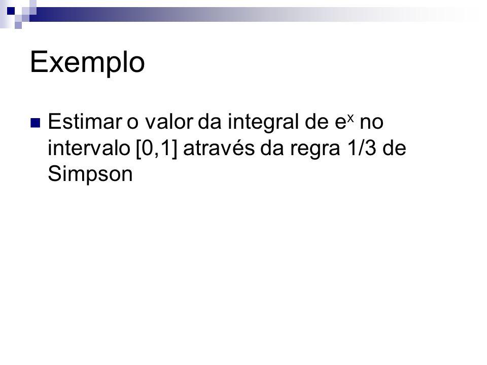 Exemplo Estimar o valor da integral de ex no intervalo [0,1] através da regra 1/3 de Simpson